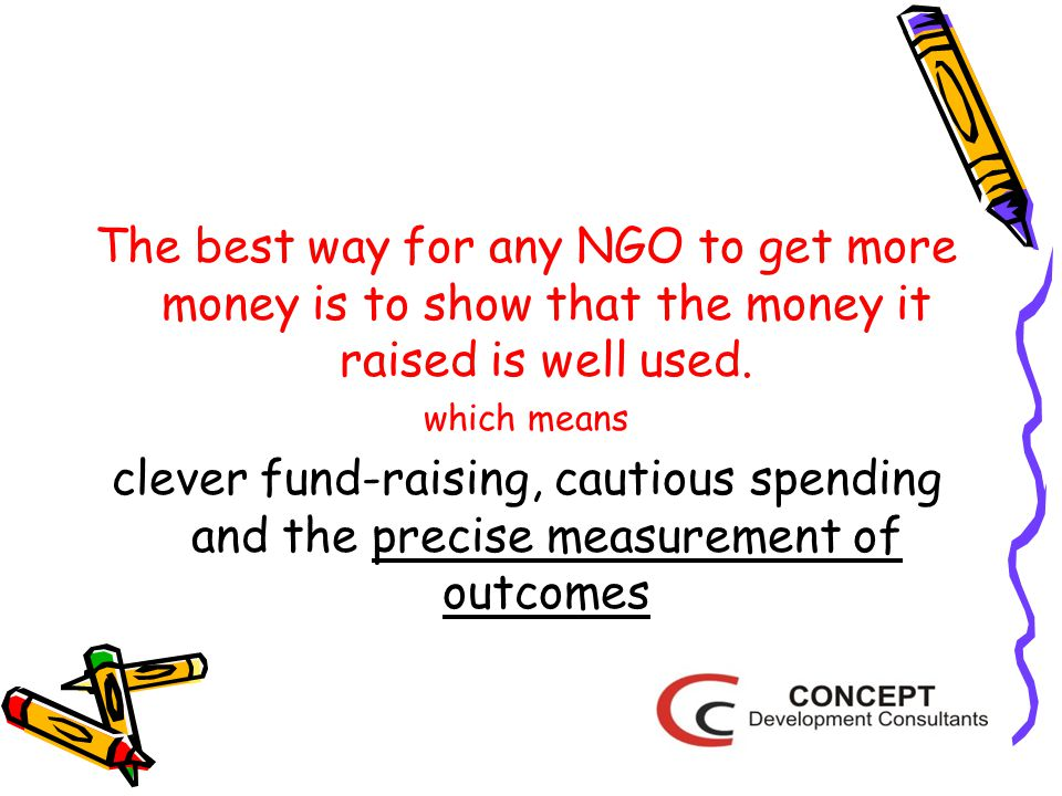 The best way for any NGO to get more money is to show that the money it raised is well used.
