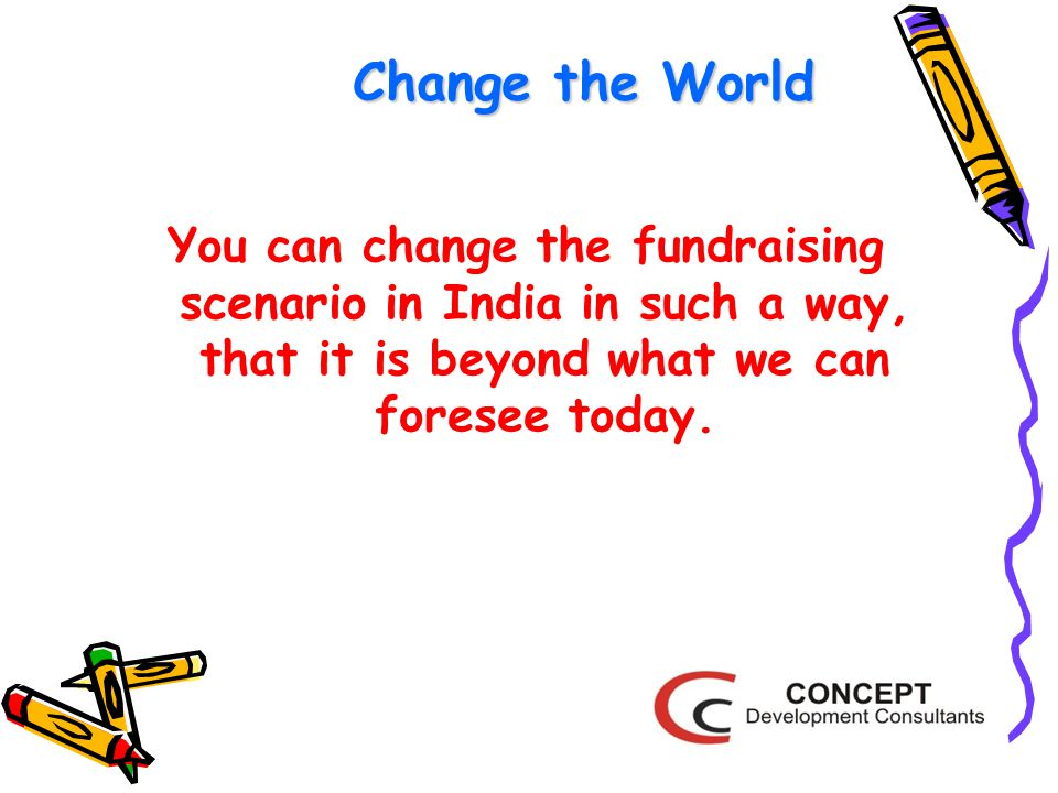 Change the World You can change the fundraising scenario in India in such a way, that it is beyond what we can foresee today.