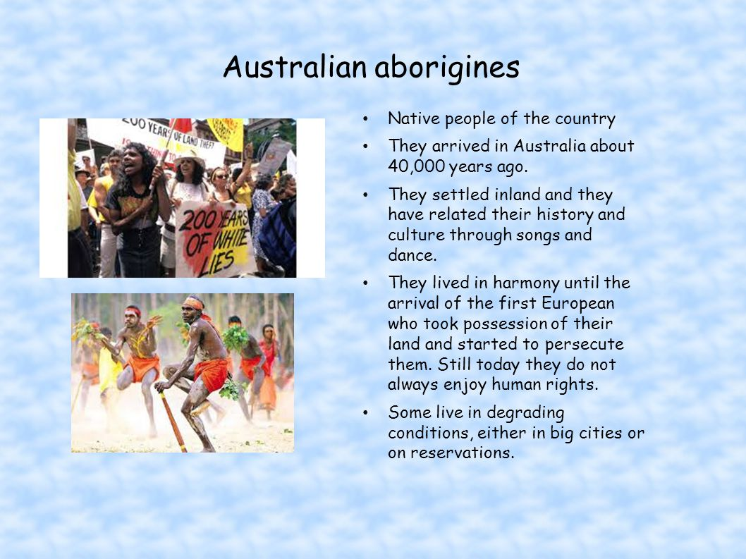 Australian aborigines Native people of the country They arrived in Australia about 40,000 years ago.
