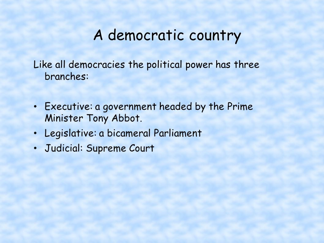 A democratic country Like all democracies the political power has three branches: Executive: a government headed by the Prime Minister Tony Abbot.