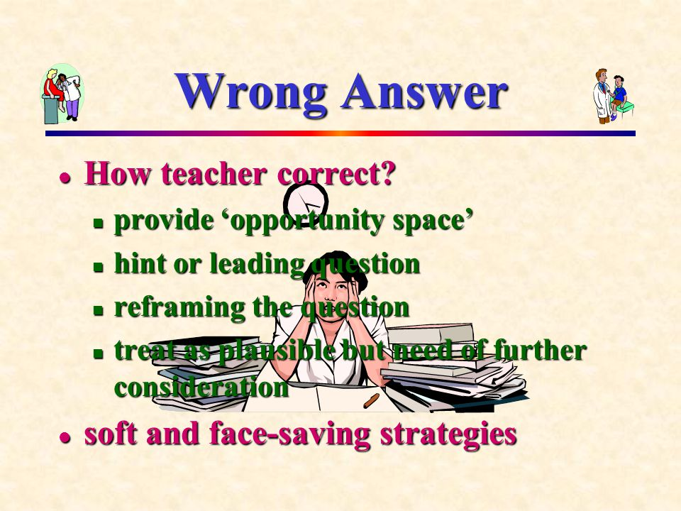 Wrong Answer How teacher correct? How teacher correct? provide 'opportunity space' provide 'opportunity space' hint or leading question hint or leadin
