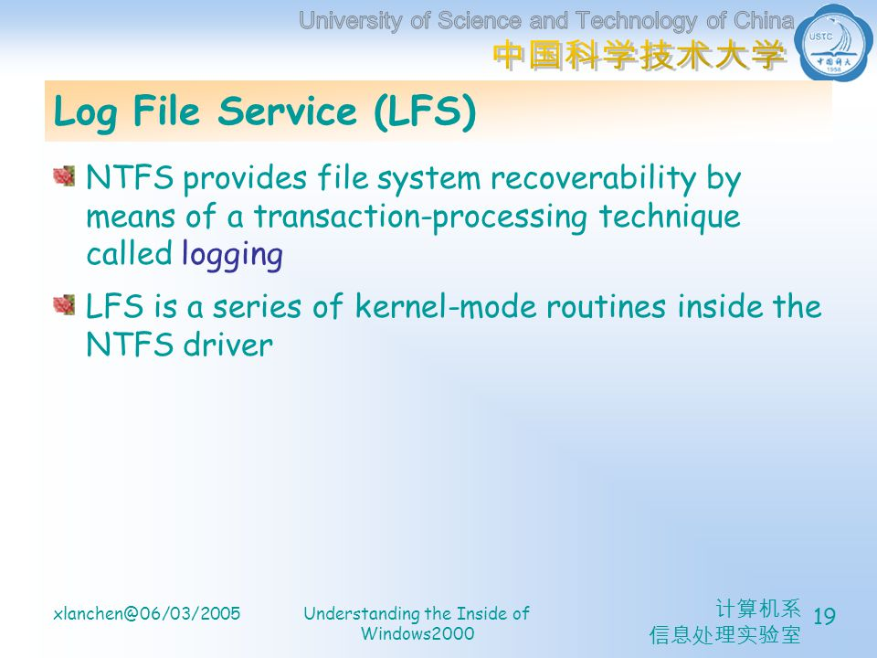 计算机系 信息处理实验室 xlanchen@06/03/2005Understanding the Inside of Windows2000 19 Log File Service (LFS) NTFS provides file system recoverability by means of