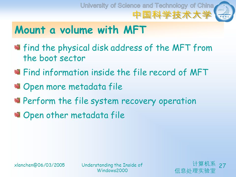 计算机系 信息处理实验室 xlanchen@06/03/2005Understanding the Inside of Windows2000 27 Mount a volume with MFT find the physical disk address of the MFT from the