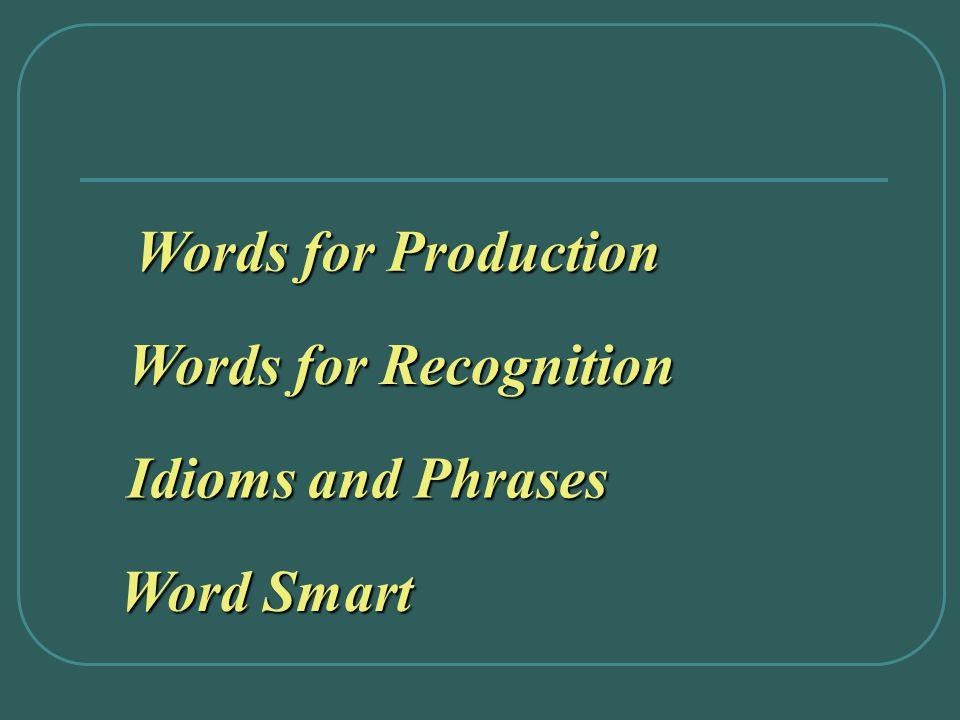 Words for Production Words for Production Words for Recognition Words for Recognition Idioms and Phrases Idioms and Phrases Word Smart Word Smart