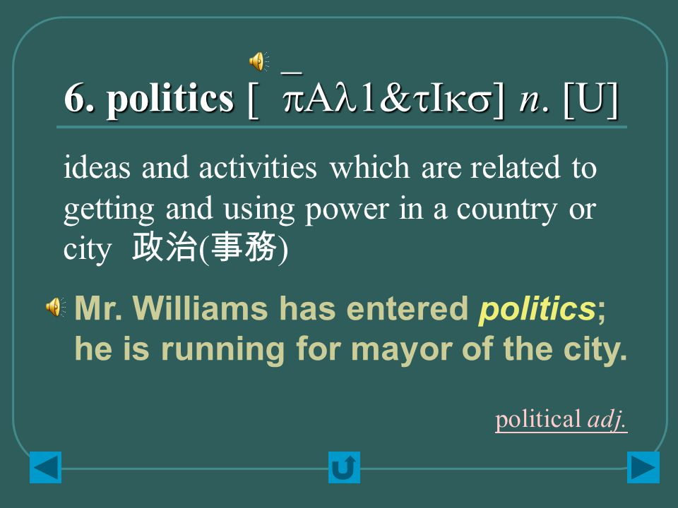 6. politics [`pAl1&tIks] n. [U] ideas and activities which are related to getting and using power in a country or city 政治 ( 事務 ) Mr. Williams has ente