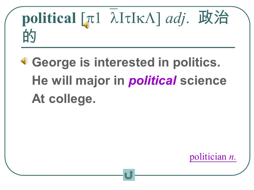 political [p1`lItIkL] adj. 政治 的 George is interested in politics. He will major in political science At college. politician n.
