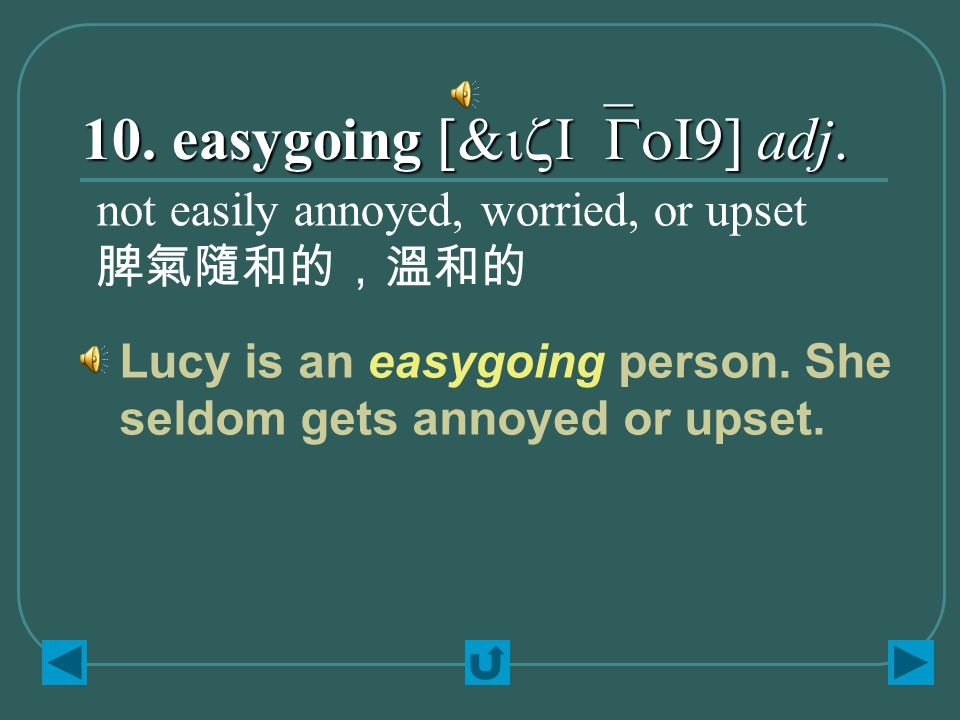 10. easygoing [&izI`GoI9] adj. not easily annoyed, worried, or upset 脾氣隨和的,溫和的 Lucy is an easygoing person. She seldom gets annoyed or upset.