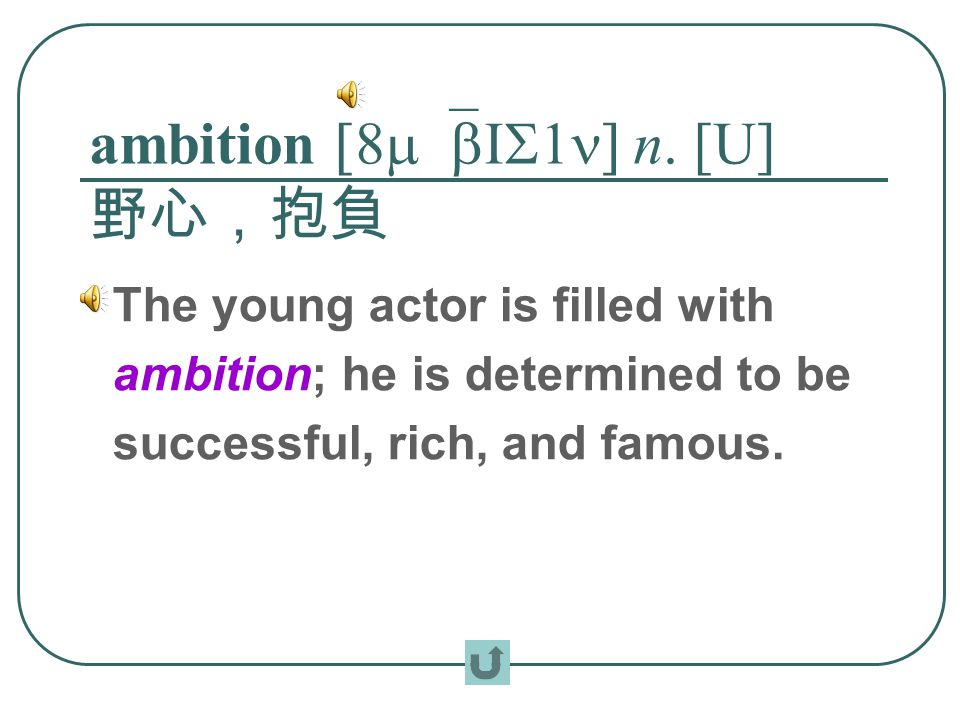 ambition [8m`bIS1n] n. [U] 野心,抱負 The young actor is filled with ambition; he is determined to be successful, rich, and famous.