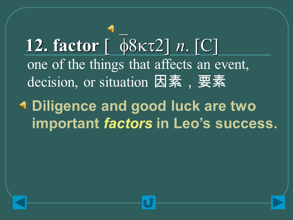 12. factor [`f8kt2] n. [C] one of the things that affects an event, decision, or situation 因素,要素 Diligence and good luck are two important factors in