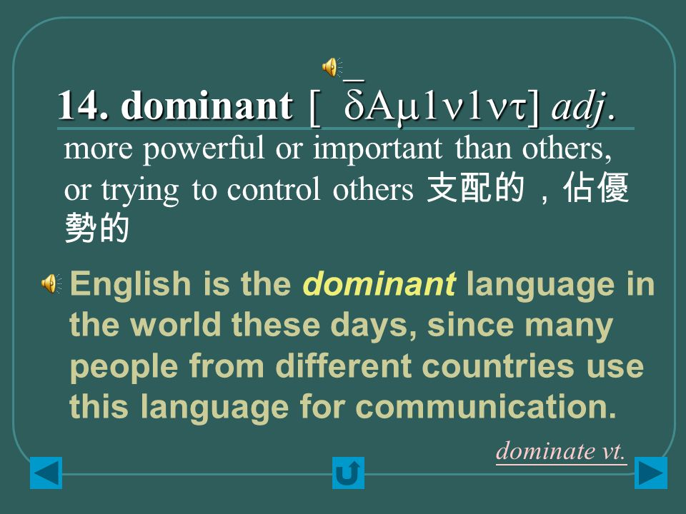 14. dominant [`dAm1n1nt] adj. more powerful or important than others, or trying to control others 支配的,佔優 勢的 English is the dominant language in the wo