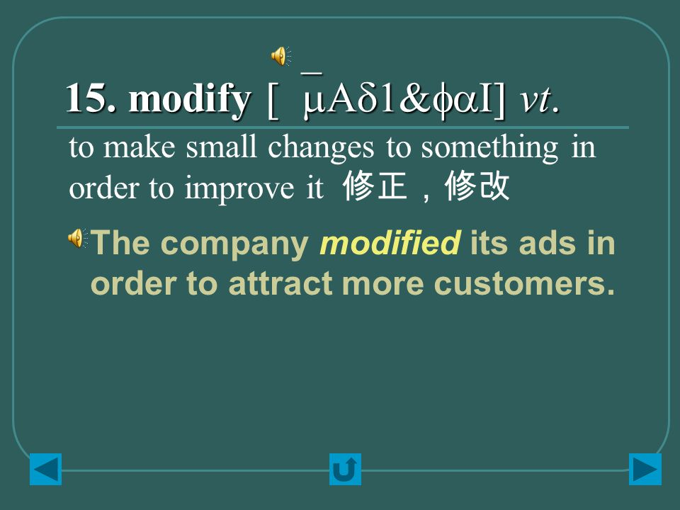 15. modify [`mAd1&faI] vt. to make small changes to something in order to improve it 修正,修改 The company modified its ads in order to attract more custo