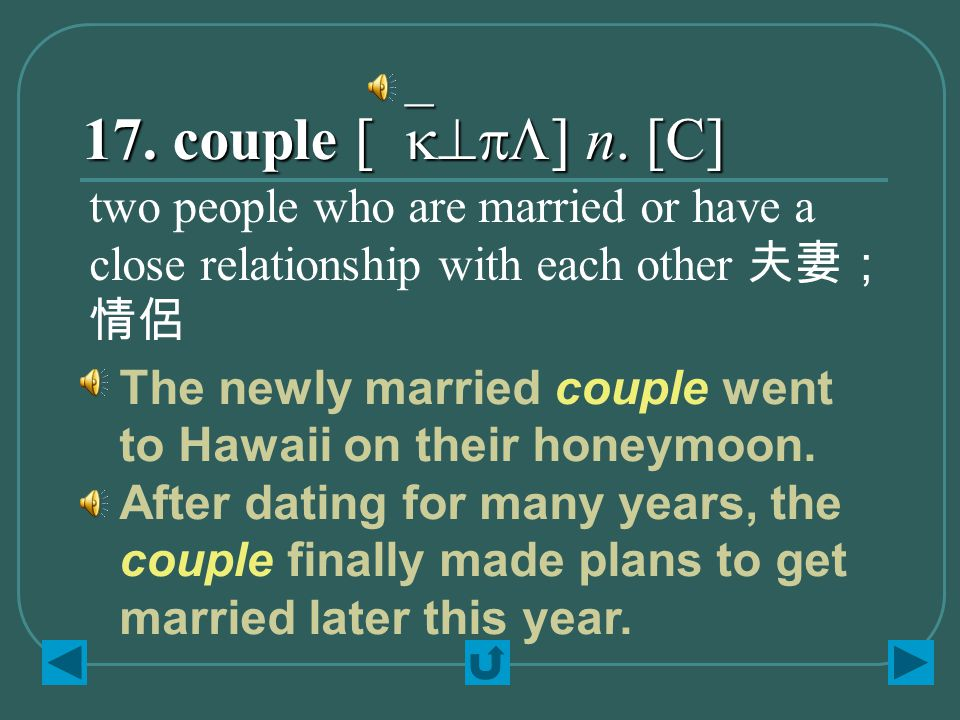 17. couple [`k^pL] n. [C] two people who are married or have a close relationship with each other 夫妻; 情侶 The newly married couple went to Hawaii on th