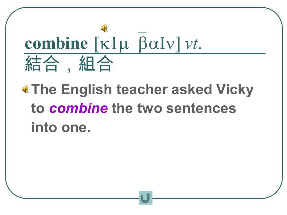combine [k1m`baIn] vt. 結合,組合 The English teacher asked Vicky to combine the two sentences into one.