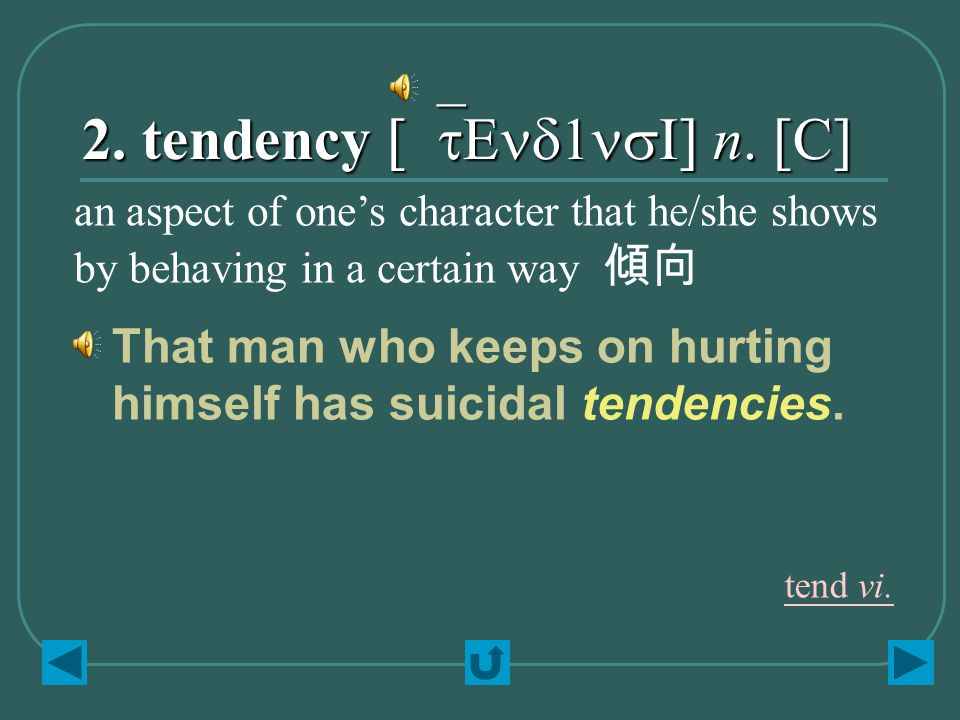 2. tendency [`tEnd1nsI] n. [C] That man who keeps on hurting himself has suicidal tendencies. an aspect of one's character that he/she shows by behavi