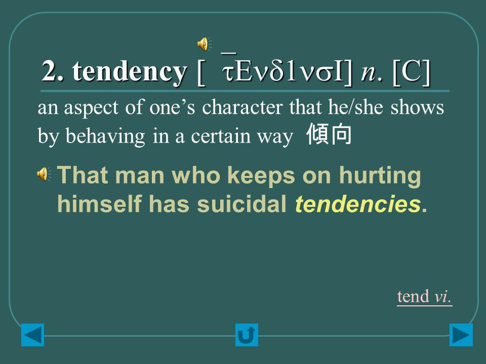 2. tendency [`tEnd1nsI] n. [C] That man who keeps on hurting himself has suicidal tendencies.