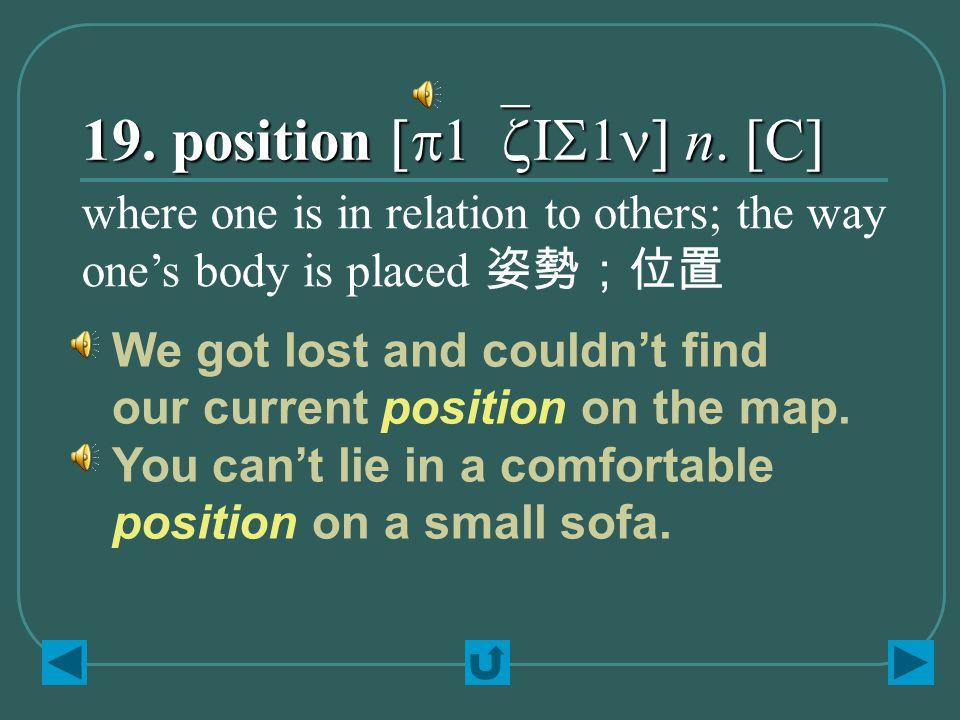19. position [p1`zIS1n] n.