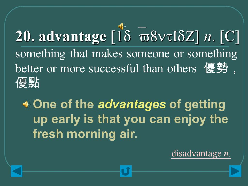 20. advantage [1d`v8ntIdZ] n. [C] something that makes someone or something better or more successful than others 優勢, 優點 One of the advantages of gett