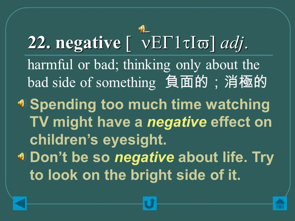 22. negative [`nEG1tIv] adj. harmful or bad; thinking only about the bad side of something 負面的;消極的 Spending too much time watching TV might have a neg