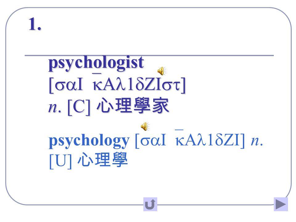 1. psychologist [saI`kAl1dZIst] n. [C] 心理學家 psychology [saI`kAl1dZI] n. [U] 心理學
