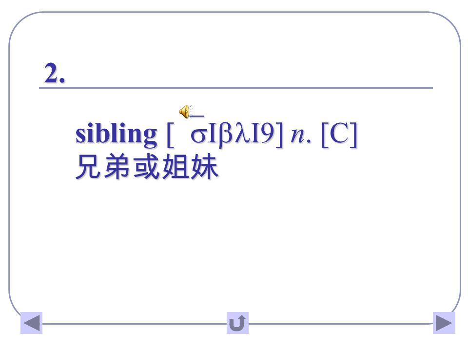 2. sibling [`sIblI9] n. [C] 兄弟或姐妹