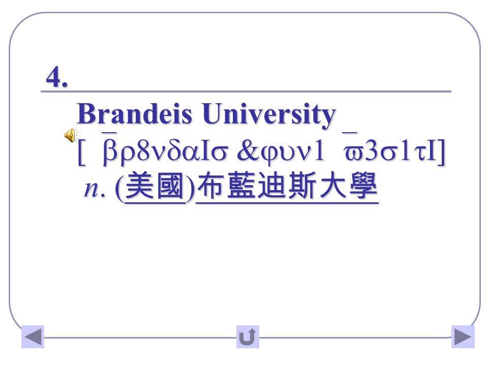4. Brandeis University [`br8ndaIs &jun1`v3s1tI] n. ( 美國 ) 布藍迪斯大學