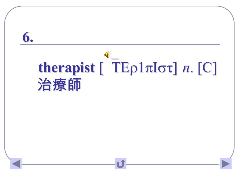 6. therapist [`TEr1pIst] n. [C] 治療師