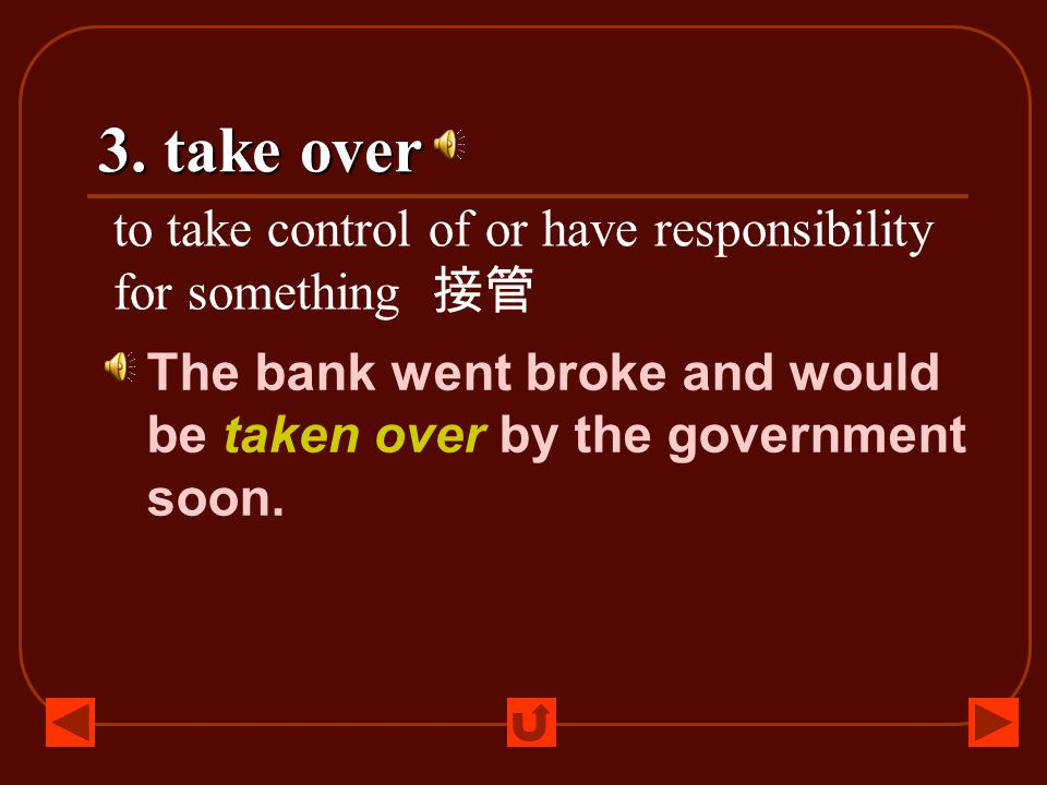 3. take over to take control of or have responsibility for something 接管 The bank went broke and would be taken over by the government soon.