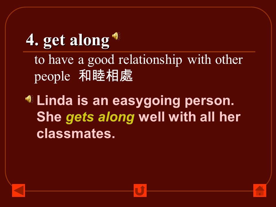 4. get along to have a good relationship with other people 和睦相處 Linda is an easygoing person. She gets along well with all her classmates.
