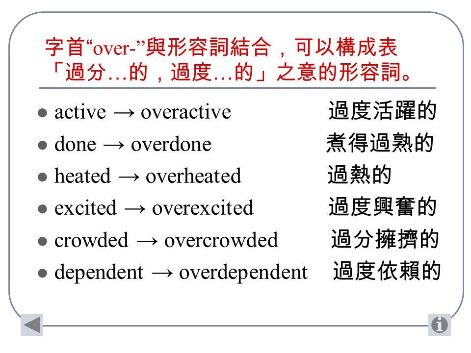 字首 over- 與形容詞結合,可以構成表 「過分 … 的,過度 … 的」之意的形容詞。 active → overactive 過度活躍的 done → overdone 煮得過熟的 heated → overheated 過熱的 excited → overexcited 過度興奮的 crowded → overcrowded 過分擁擠的 dependent → overdependent 過度依賴的