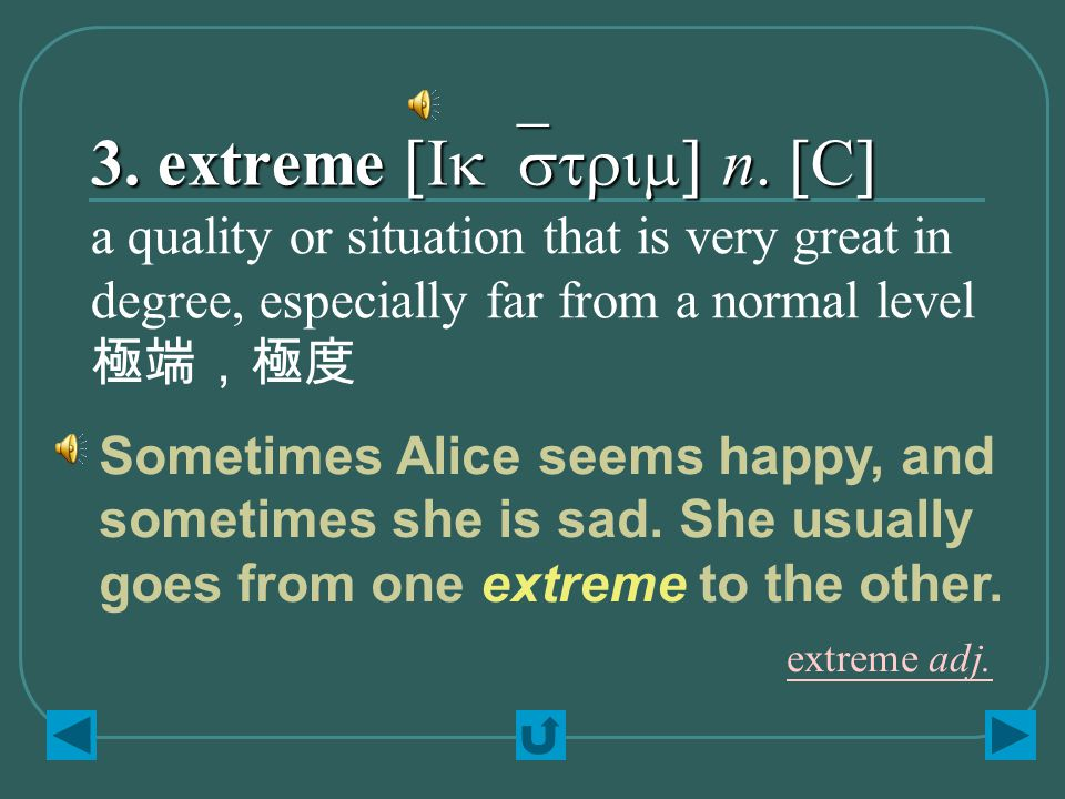 3. extreme [Ik`strim] n. [C] a quality or situation that is very great in degree, especially far from a normal level 極端,極度 Sometimes Alice seems happy