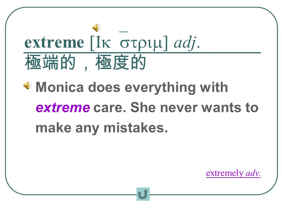 extreme [Ik`strim] adj. 極端的,極度的 Monica does everything with extreme care.