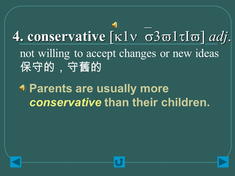 4. conservative [k1n`s3v1tIv] adj. not willing to accept changes or new ideas 保守的,守舊的 Parents are usually more conservative than their children.