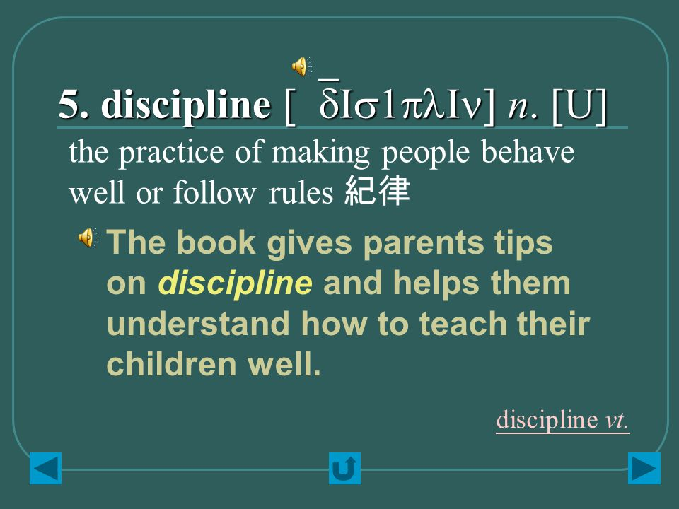 5. discipline [`dIs1plIn] n. [U] the practice of making people behave well or follow rules 紀律 The book gives parents tips on discipline and helps them