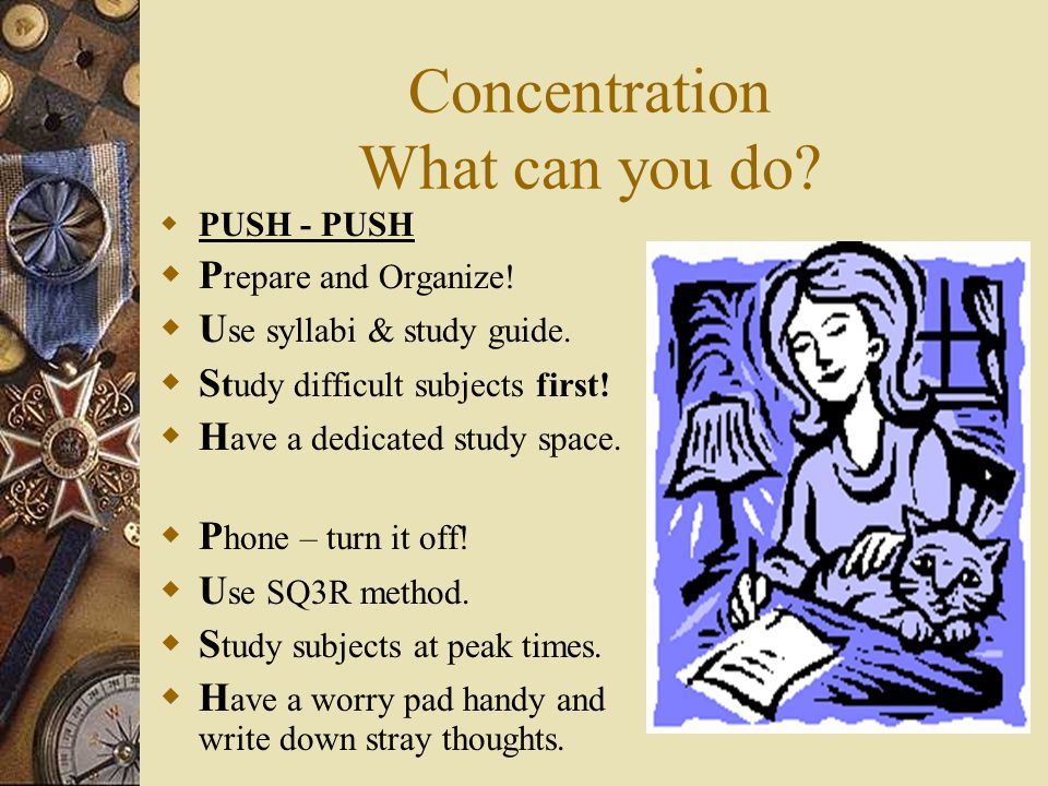 CONCENTRATION  Do you daydream while you study?  Does your mind tend to wander off?  Do you think of things totally unrelated to the subject?  Do