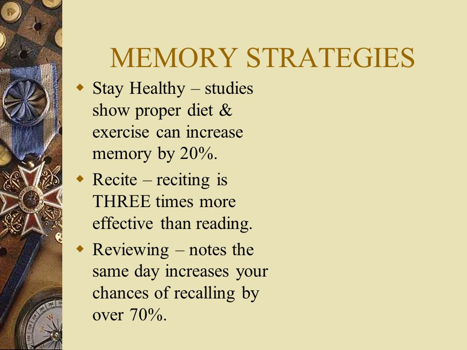 MEMORY STRATEGIES  Organize – List facts in chronological order use colors and numbers.  Learn Actively – Don't sit - move around and form a mental
