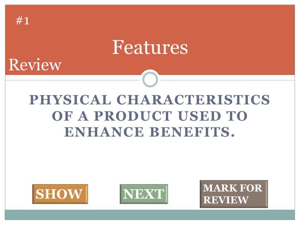 PHYSICAL CHARACTERISTICS OF A PRODUCT USED TO ENHANCE BENEFITS. Features #1 SHOWNEXT MARK FOR REVIEW Review