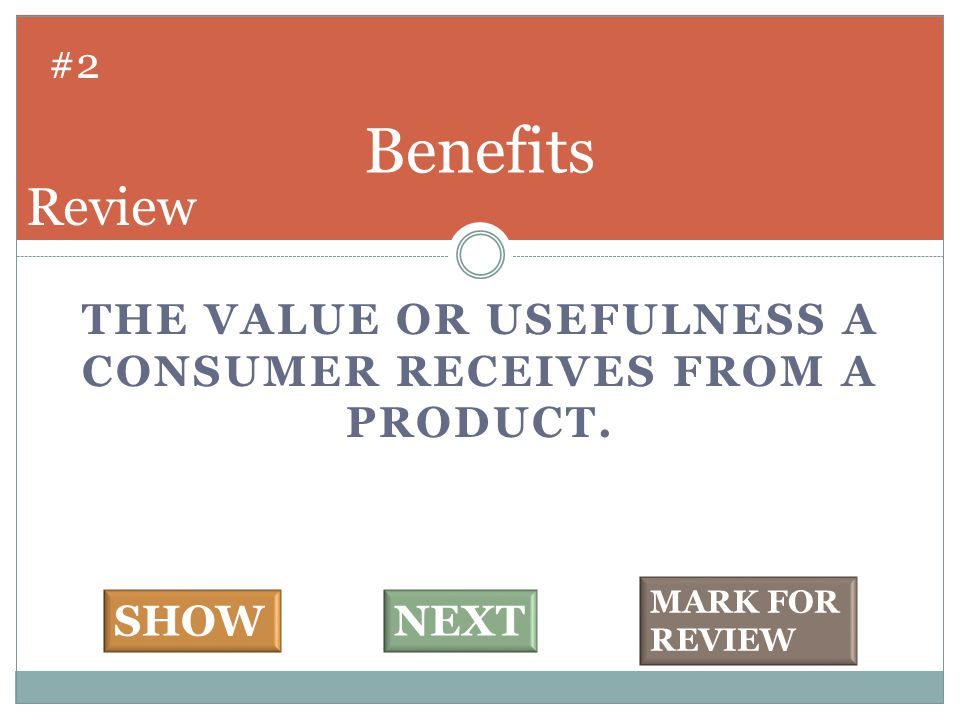 THE VALUE OR USEFULNESS A CONSUMER RECEIVES FROM A PRODUCT. Benefits #2 SHOWNEXT MARK FOR REVIEW Review