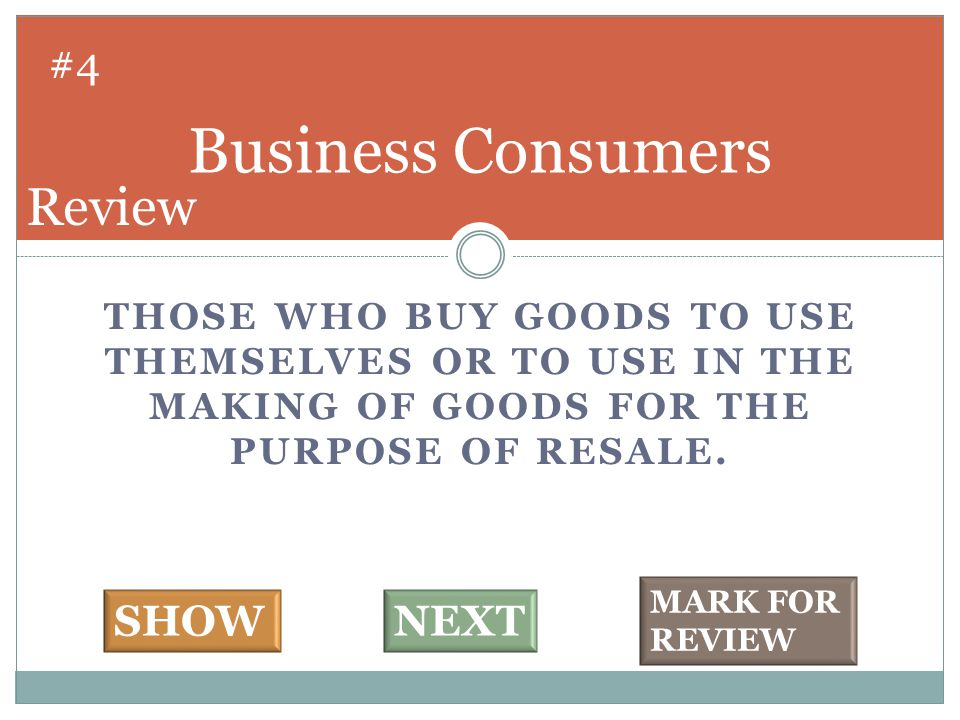 THOSE WHO BUY GOODS TO USE THEMSELVES OR TO USE IN THE MAKING OF GOODS FOR THE PURPOSE OF RESALE. Business Consumers #4 SHOWNEXT MARK FOR REVIEW Revie