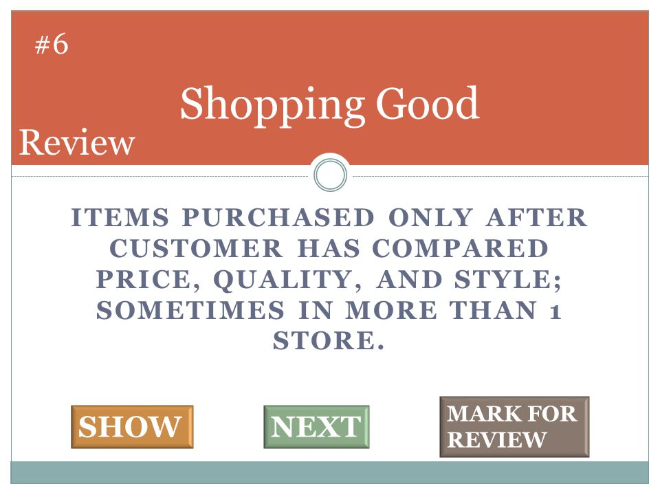 ITEMS PURCHASED ONLY AFTER CUSTOMER HAS COMPARED PRICE, QUALITY, AND STYLE; SOMETIMES IN MORE THAN 1 STORE. Shopping Good #6 SHOWNEXT MARK FOR REVIEW