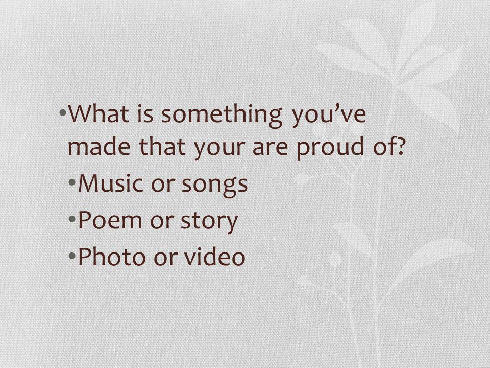 What is something you've made that your are proud of Music or songs Poem or story Photo or video