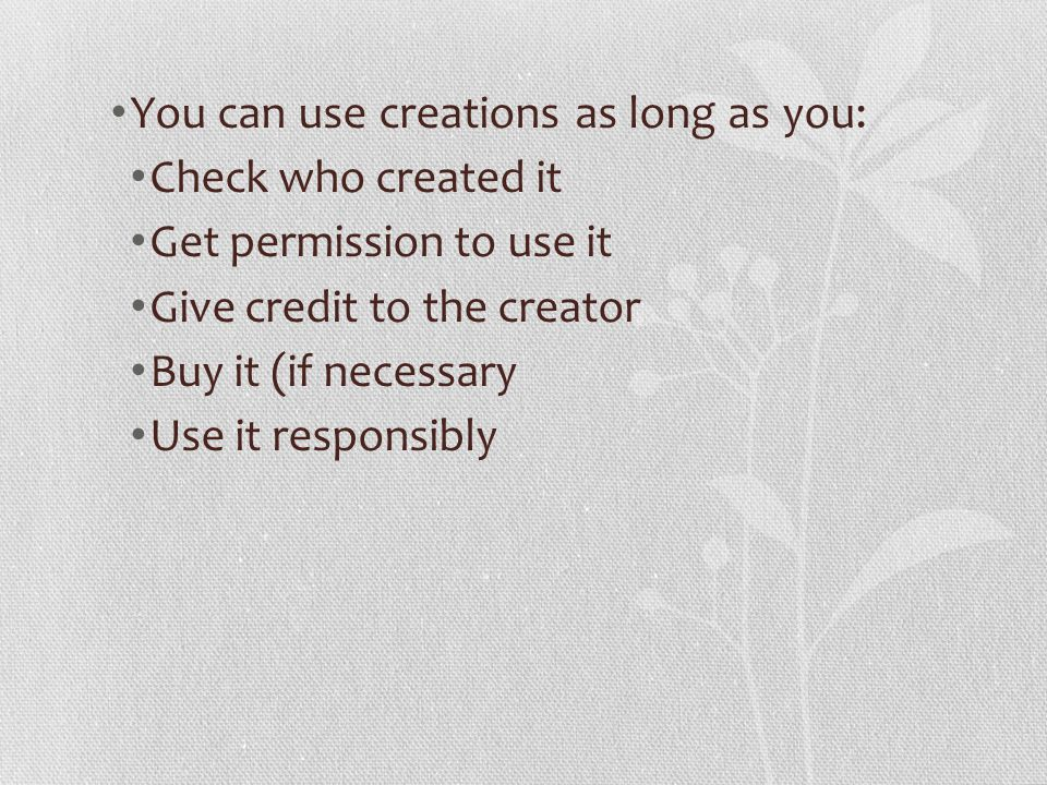 You can use creations as long as you: Check who created it Get permission to use it Give credit to the creator Buy it (if necessary Use it responsibly