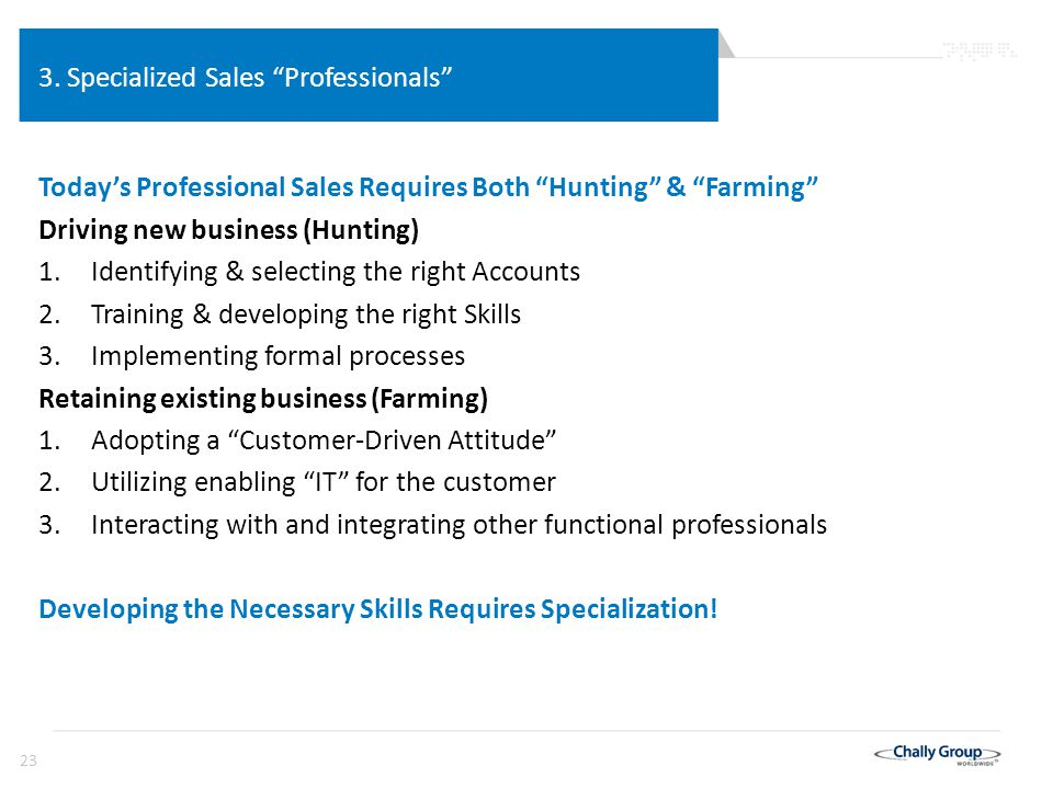 "23 3. Specialized Sales ""Professionals"" Today's Professional Sales Requires Both ""Hunting"" & ""Farming"" Driving new business (Hunting) 1.Identifying &"