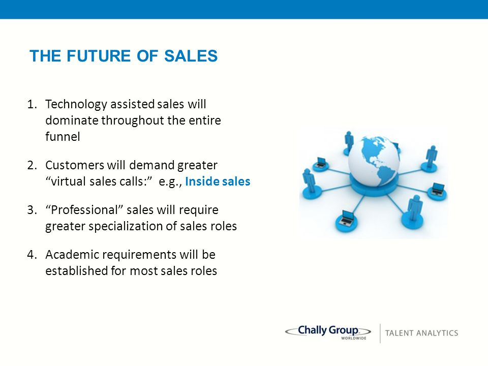 "32 1.Technology assisted sales will dominate throughout the entire funnel 2.Customers will demand greater ""virtual sales calls:"" e.g., Inside sales 3."