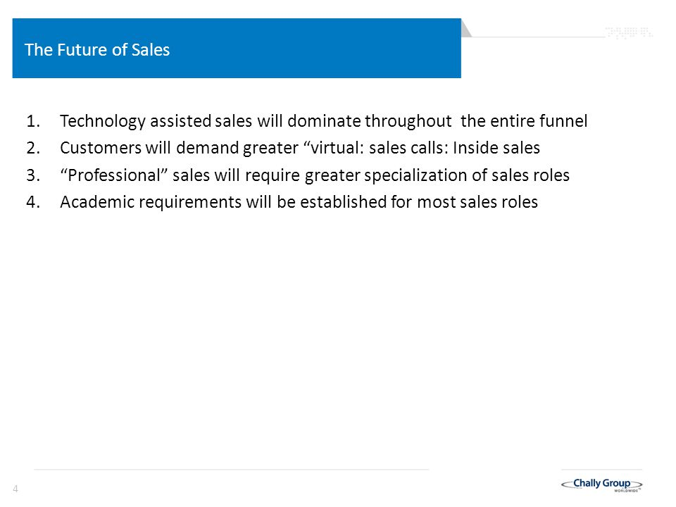"4 The Future of Sales 1.Technology assisted sales will dominate throughout the entire funnel 2.Customers will demand greater ""virtual: sales calls: In"
