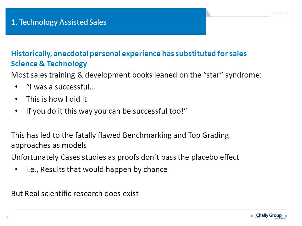 40 Technology Assisted Sales Developing the new Sales Technology The best experts, with the right data, can assess and predict the future 1.Insurance companies whose actuarial science is the most accurate future prediction system, can predict things that go wrong – the likelihood of illness, accident, even death: but, – even though they can't even define health … except as a lack of illness 2.The gambling industry can control and predict their rate of winning 3. Moneyball brought actuarial science to sports Chally's actuarial research, science, and predictive statistics has been applied to sales