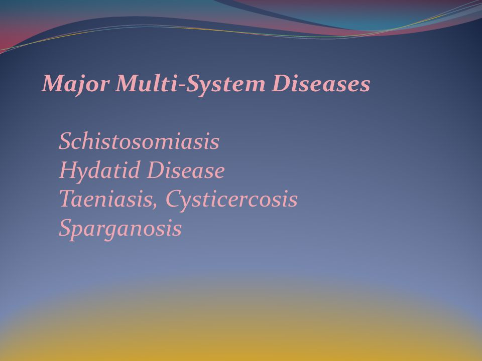 Major Multi-System Diseases Schistosomiasis Hydatid Disease Taeniasis, Cysticercosis Sparganosis