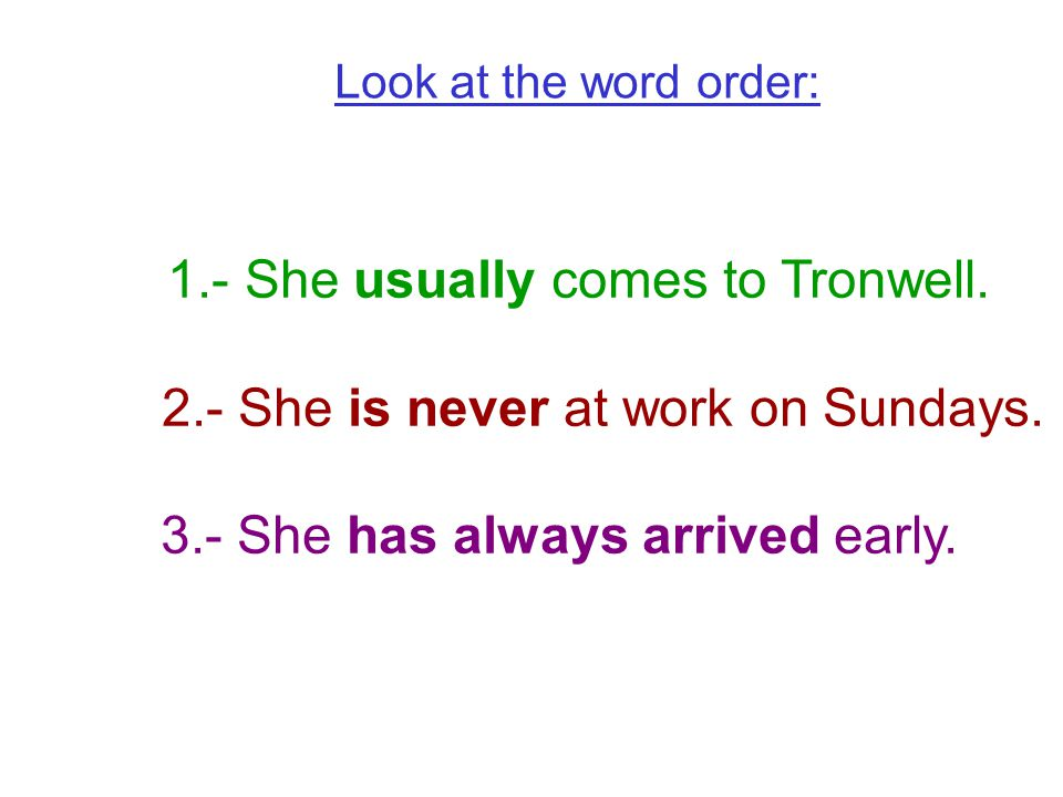 Look at the word order: 1.- She usually comes to Tronwell.
