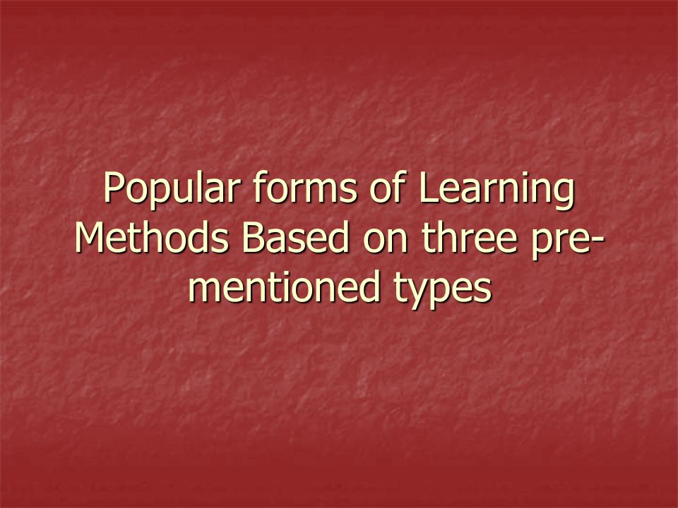 Popular forms of Learning Methods Based on three pre- mentioned types