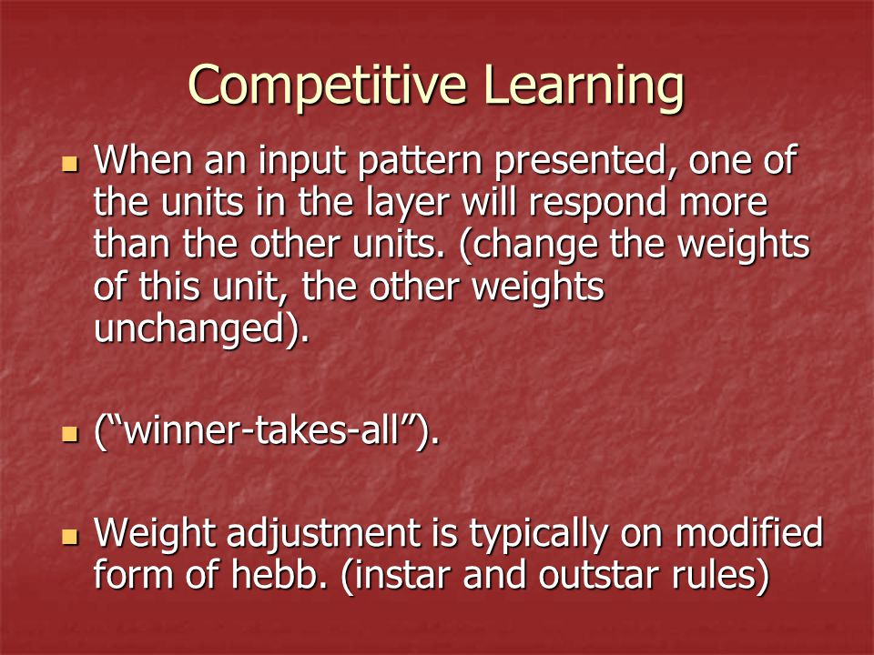Competitive Learning When an input pattern presented, one of the units in the layer will respond more than the other units.