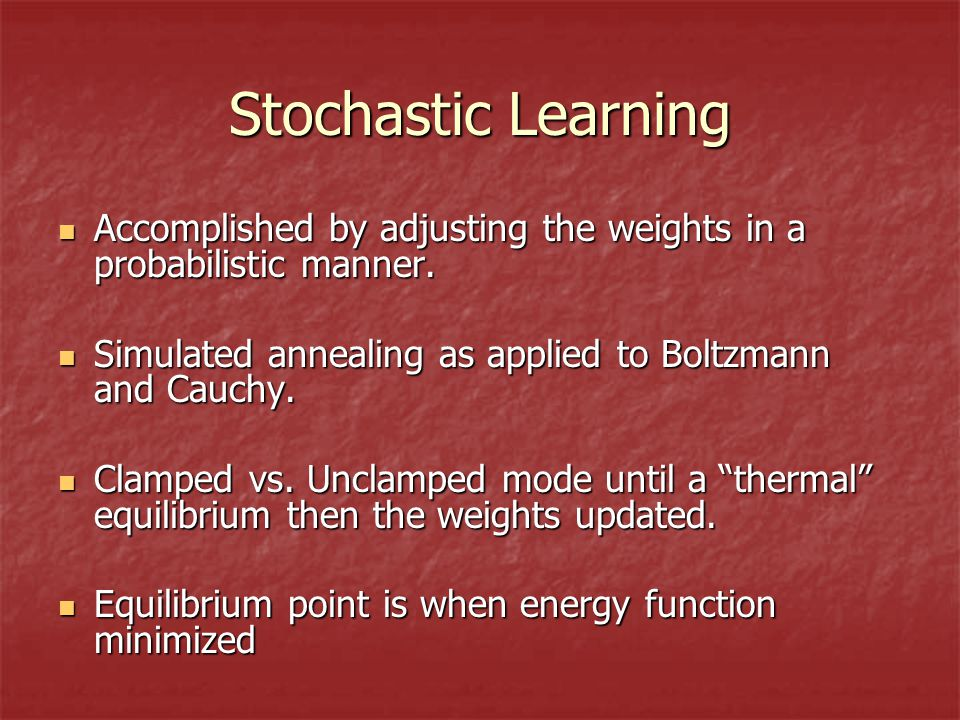 Stochastic Learning Accomplished by adjusting the weights in a probabilistic manner.